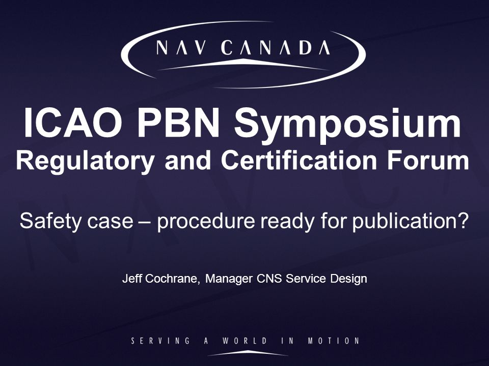 ICAO PBN Symposium Regulatory and Certification Forum Safety case – procedure ready for publication? Jeff Cochrane, Manager CNS Service Design