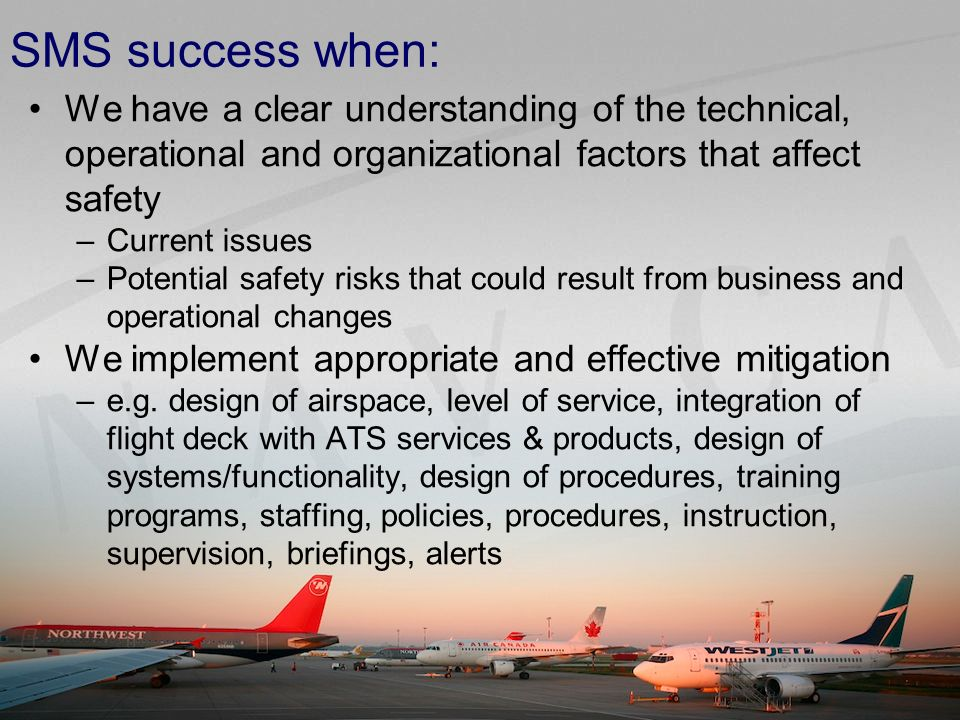 SMS success when: We have a clear understanding of the technical, operational and organizational factors that affect safety –Current issues –Potential