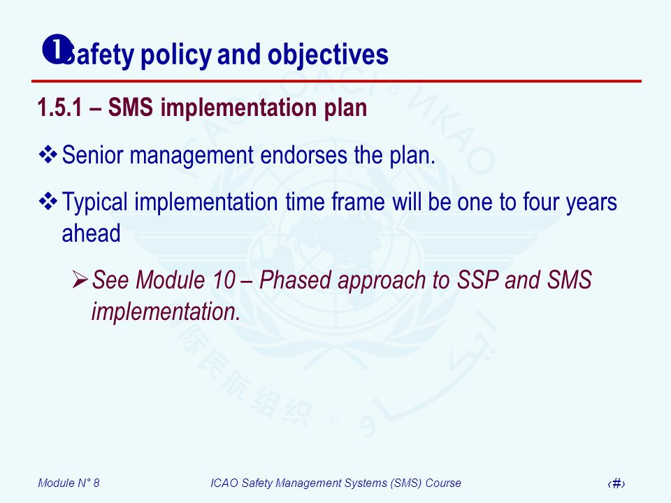 Module N° 8ICAO Safety Management Systems (SMS) Course 38 Safety policy and objectives 1.5.1 – SMS implementation plan Senior management endorses the