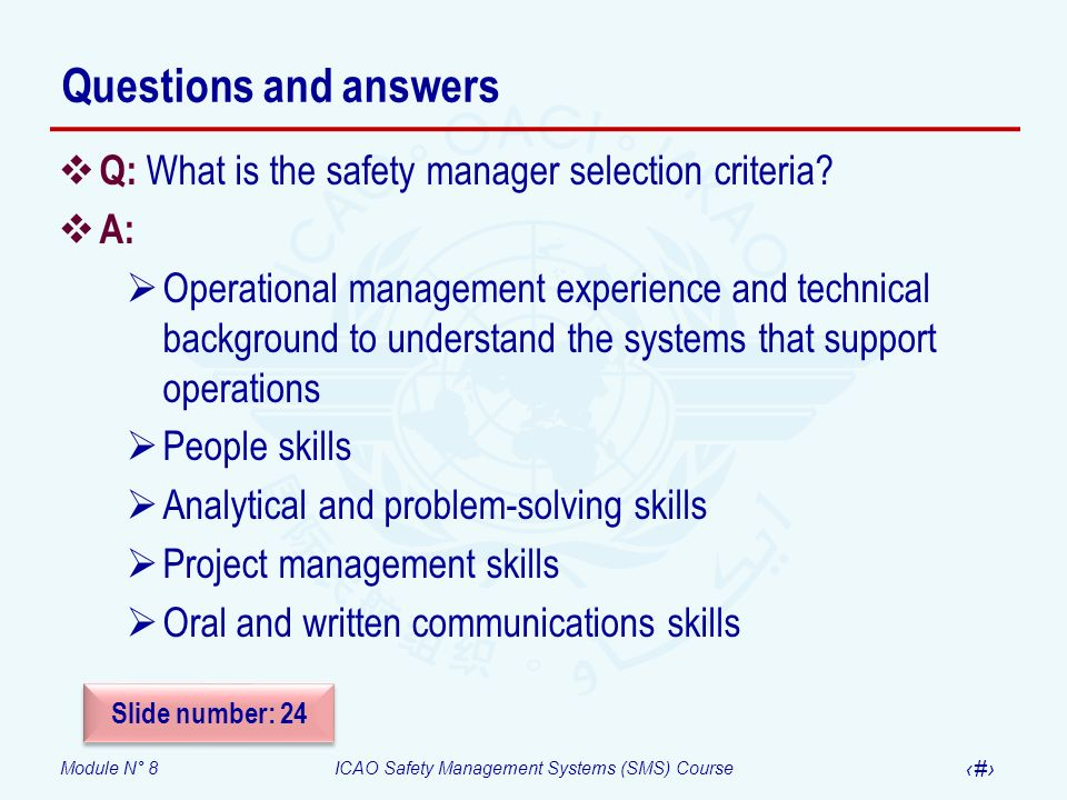 Module N° 8ICAO Safety Management Systems (SMS) Course 46 Questions and answers Q: What is the safety manager selection criteria? A: Operational manag