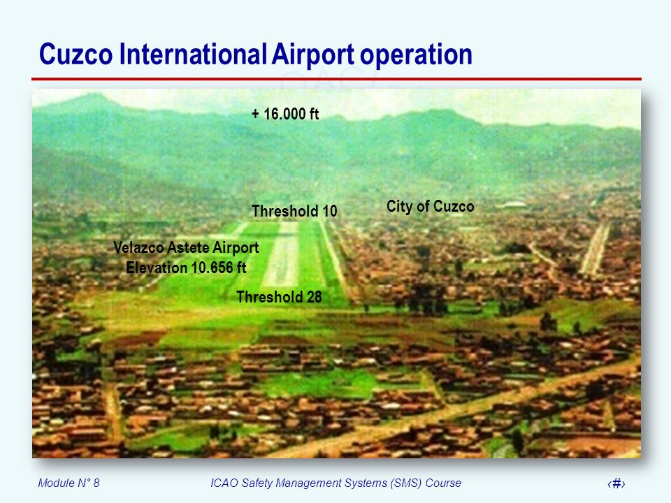 Module N° 8ICAO Safety Management Systems (SMS) Course 53 + 16.000 ft City of Cuzco Threshold 28 Threshold 10 Velazco Astete Airport Elevation 10.656