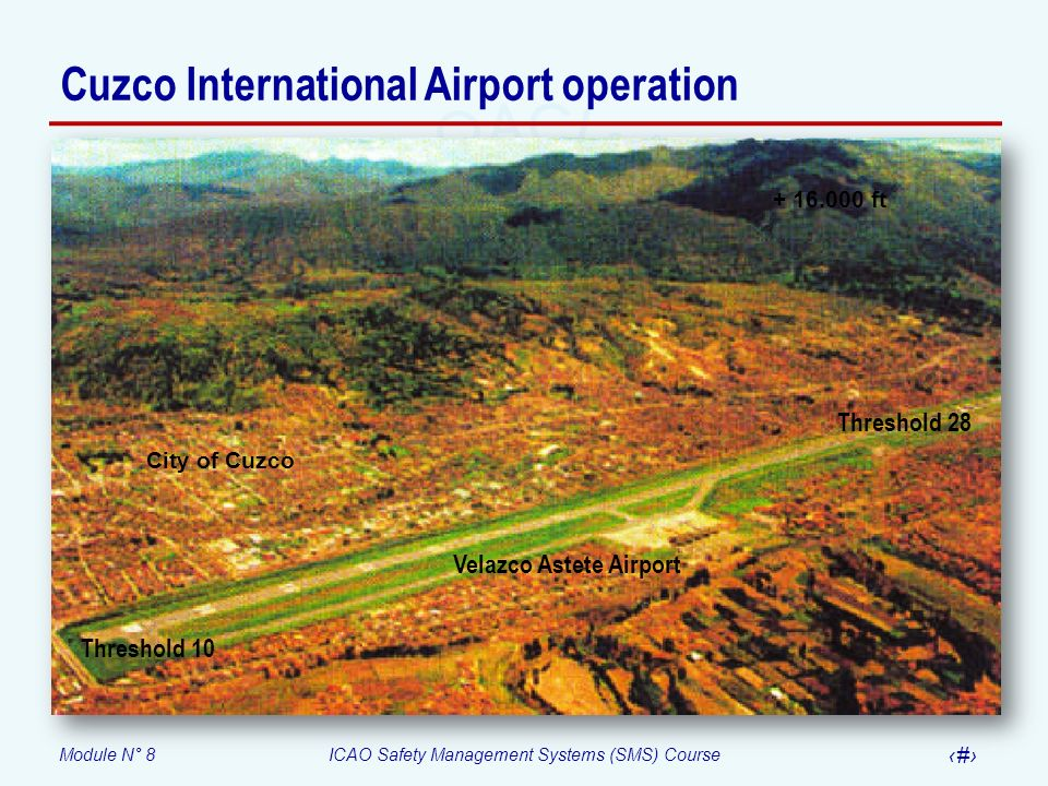 Module N° 8ICAO Safety Management Systems (SMS) Course 55 Threshold 10 Threshold 28 + 16.000 ft Velazco Astete Airport City of Cuzco Cuzco Internation