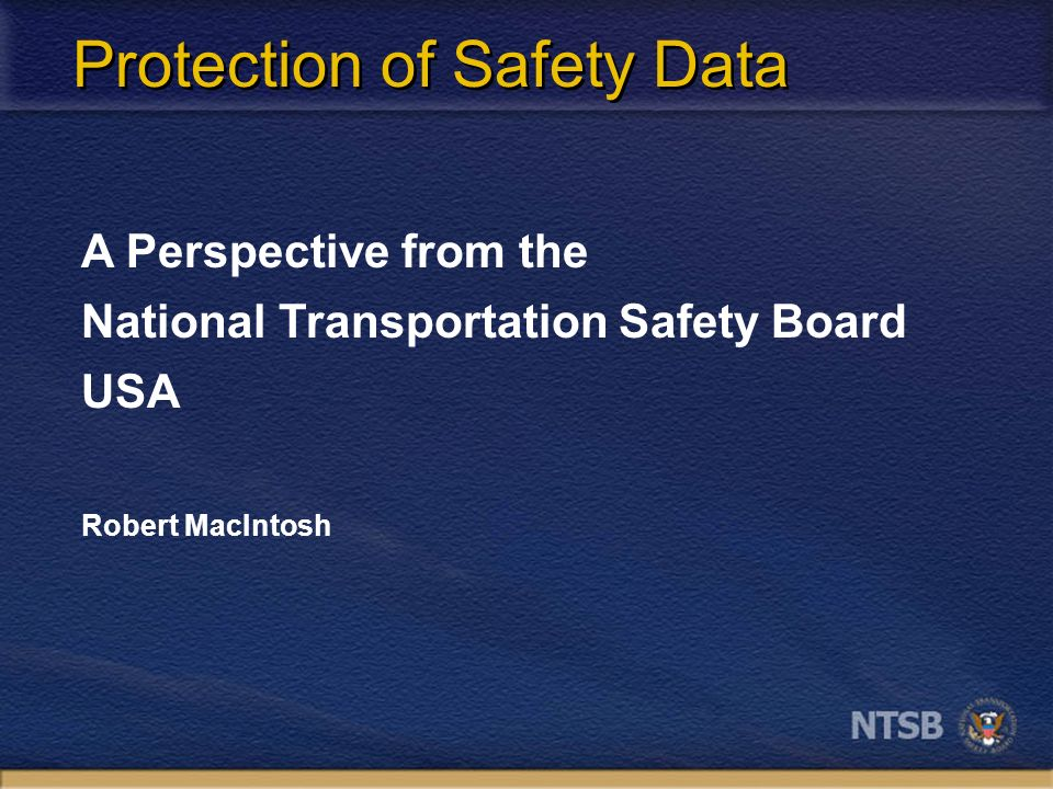 Protection of Safety Data A Perspective from the National Transportation Safety Board USA Robert MacIntosh