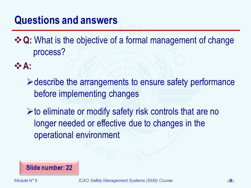 Module N° 9ICAO Safety Management Systems (SMS) Course 42 Questions and answers Q: What is the objective of a formal management of change process? A: