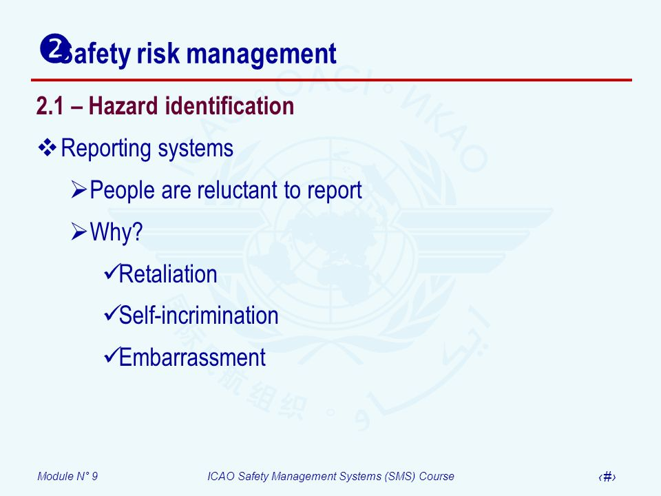 Module N° 9ICAO Safety Management Systems (SMS) Course 8 2.1 – Hazard identification Reporting systems People are reluctant to report Why? Retaliation