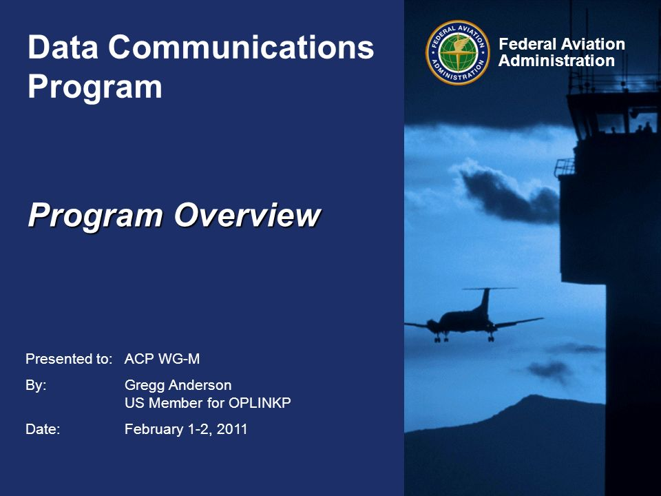 Federal Aviation Administration Data Communications Program ICAO ACP WG-M 2-1-11 Mission: Provide a forum to advance FAA NextGen Data Communications in the NAS and bring forward guiding principles from the Task Force 5 recommendations which include: –4.6.1.3.1 Digital ATC-Aircraft Communications for Revised Departure Clearances, Reroutes, and Routine Communications (Operational Capabilities 16, 17, 39, 42a, 44) –The Task Force recommends implementation of this initial set of operational capabilities enabled by Data Comm for aircraft equipped with either FANS 1/A+ or ATN Baseline 1.
