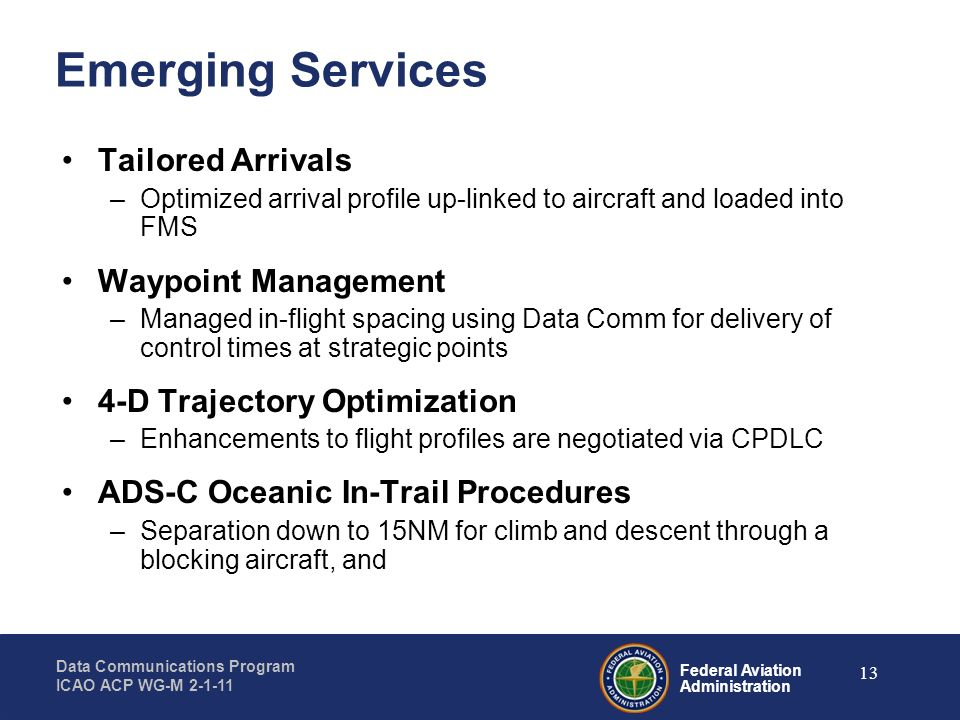 Federal Aviation Administration Data Communications Program ICAO ACP WG-M 2-1-11 13 Emerging Services Tailored Arrivals –Optimized arrival profile up-