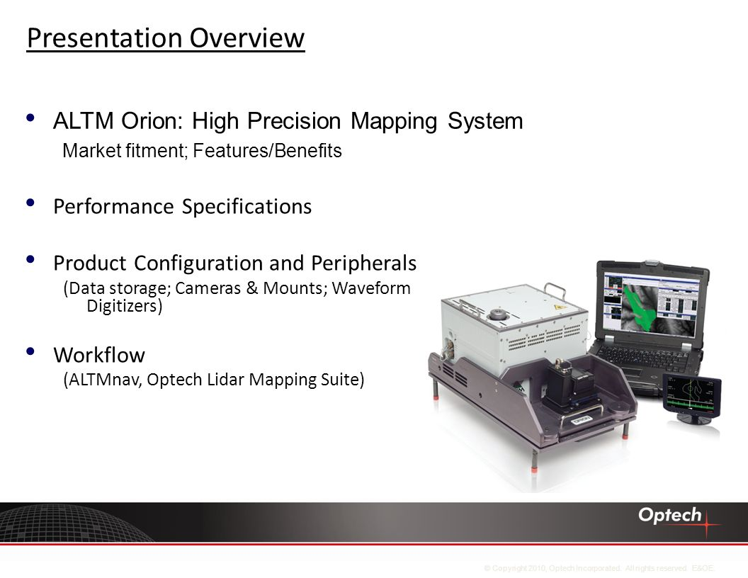 Presentation Overview Performance Specifications Product Configuration and Peripherals (Data storage; Cameras & Mounts; Waveform Digitizers) Workflow (ALTMnav, Optech Lidar Mapping Suite) ALTM Orion: High Precision Mapping System Market fitment; Features/Benefits