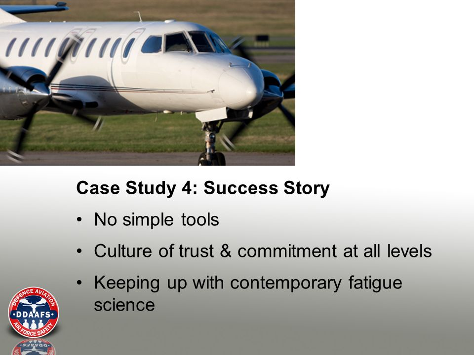 Case Study 4: Success Story No simple tools Culture of trust & commitment at all levels Keeping up with contemporary fatigue science