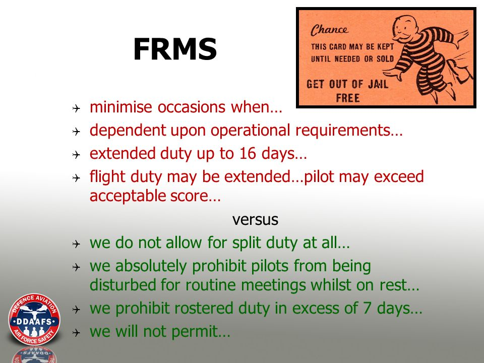 FRMS minimise occasions when… dependent upon operational requirements… extended duty up to 16 days… flight duty may be extended…pilot may exceed acceptable score… versus we do not allow for split duty at all… we absolutely prohibit pilots from being disturbed for routine meetings whilst on rest… we prohibit rostered duty in excess of 7 days… we will not permit…