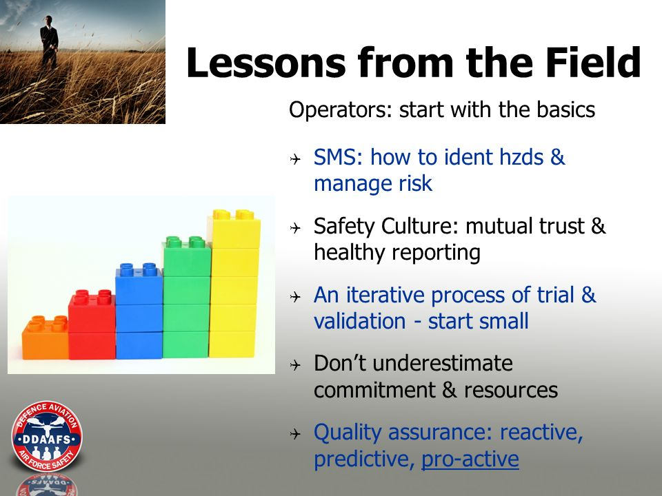Lessons from the Field Operators: start with the basics SMS: how to ident hzds & manage risk Safety Culture: mutual trust & healthy reporting An iterative process of trial & validation - start small Dont underestimate commitment & resources Quality assurance: reactive, predictive, pro-active
