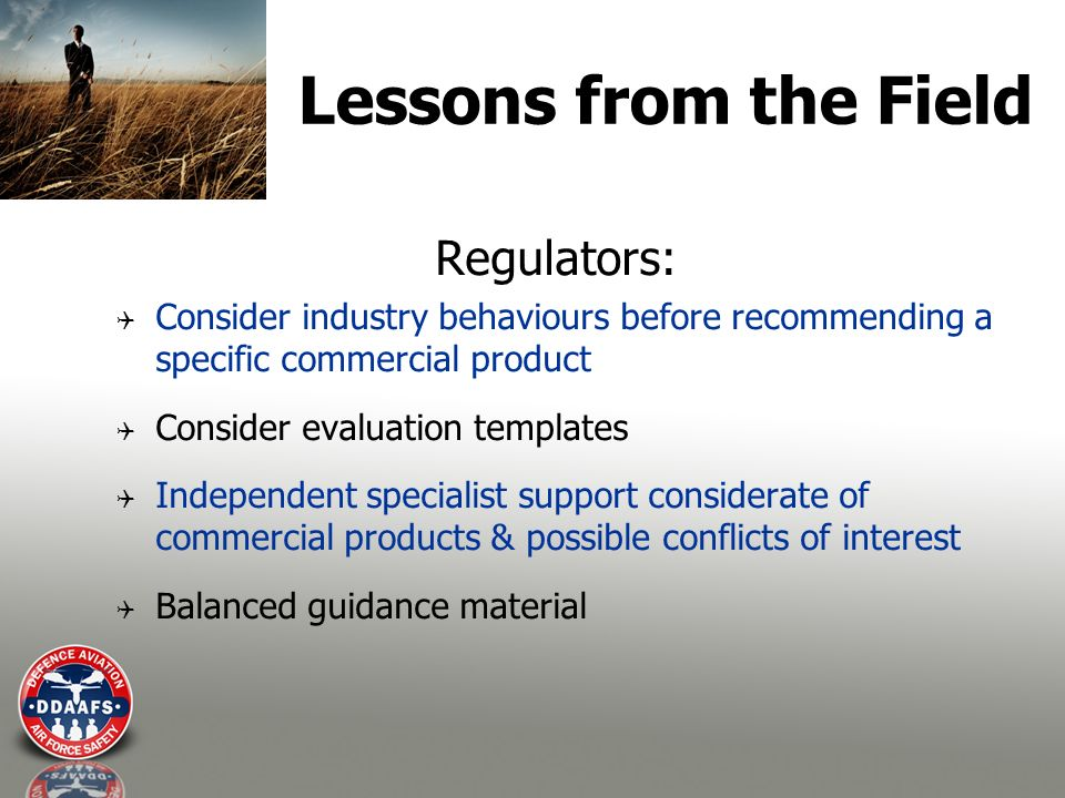 Lessons from the Field Regulators: Consider industry behaviours before recommending a specific commercial product Consider evaluation templates Independent specialist support considerate of commercial products & possible conflicts of interest Balanced guidance material