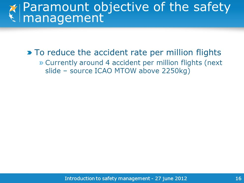 Introduction to safety management - 27 june 201216 Paramount objective of the safety management To reduce the accident rate per million flights Curren