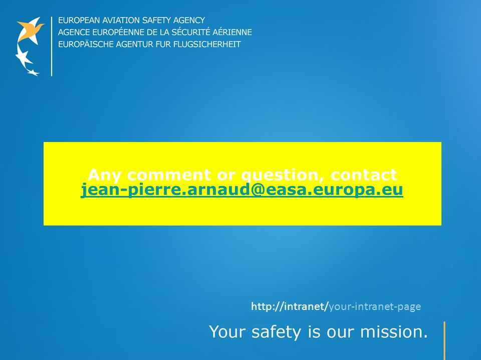 Any comment or question, contact jean-pierre.arnaud@easa.europa.eu jean-pierre.arnaud@easa.europa.eu http://intranet/your-intranet-page