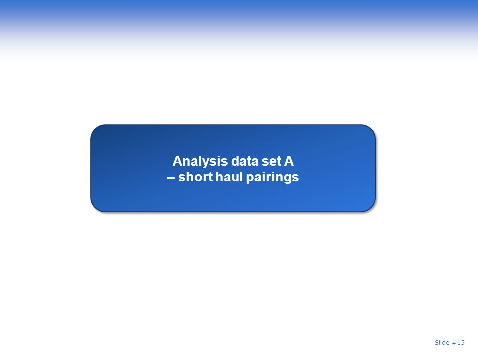 Slide #15 Analysis data set A – short haul pairings Analysis data set A – short haul pairings