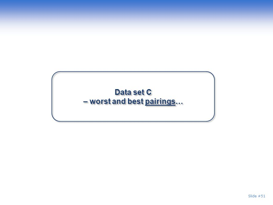 Slide #51 Data set C – worst and best pairings…
