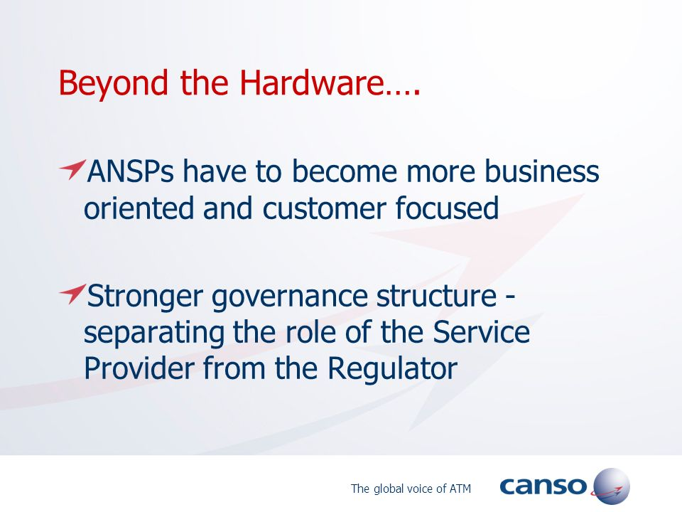 The global voice of ATM Beyond the Hardware…. ANSPs have to become more business oriented and customer focused Stronger governance structure - separat