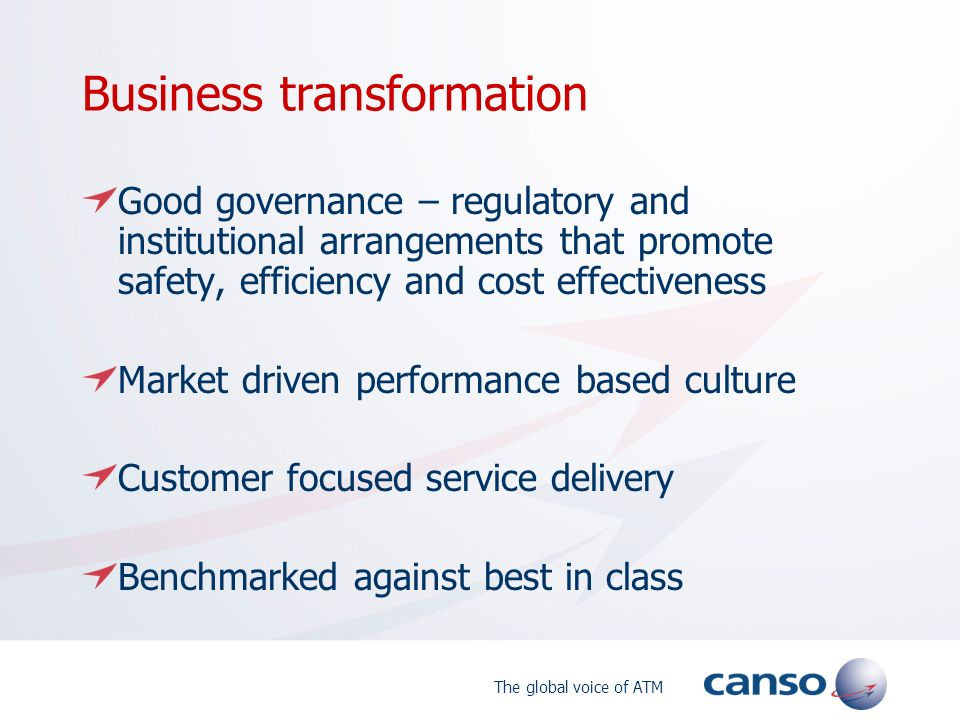 The global voice of ATM Business transformation Good governance – regulatory and institutional arrangements that promote safety, efficiency and cost effectiveness Market driven performance based culture Customer focused service delivery Benchmarked against best in class