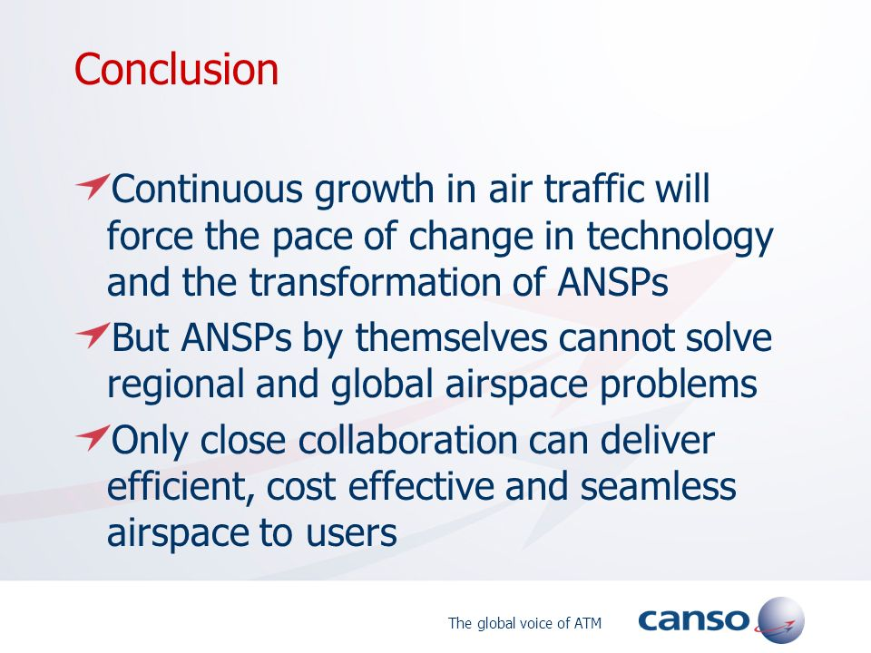 The global voice of ATM Conclusion Continuous growth in air traffic will force the pace of change in technology and the transformation of ANSPs But ANSPs by themselves cannot solve regional and global airspace problems Only close collaboration can deliver efficient, cost effective and seamless airspace to users
