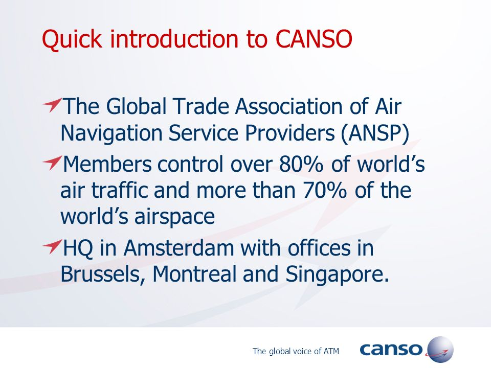 The global voice of ATM Quick introduction to CANSO The Global Trade Association of Air Navigation Service Providers (ANSP) Members control over 80% o