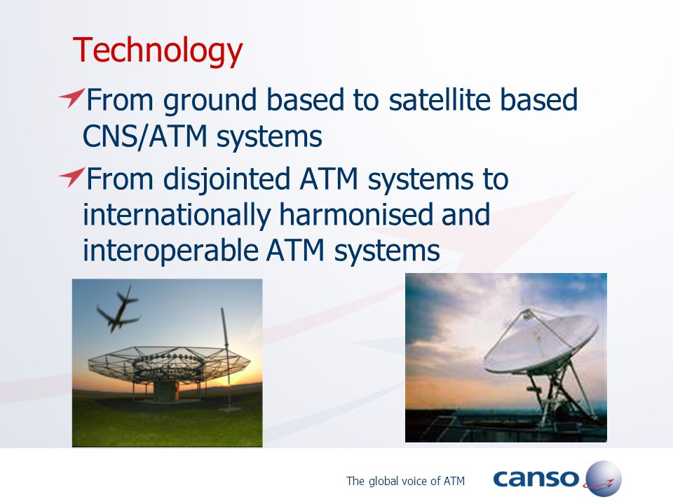 The global voice of ATM Technology From ground based to satellite based CNS/ATM systems From disjointed ATM systems to internationally harmonised and interoperable ATM systems