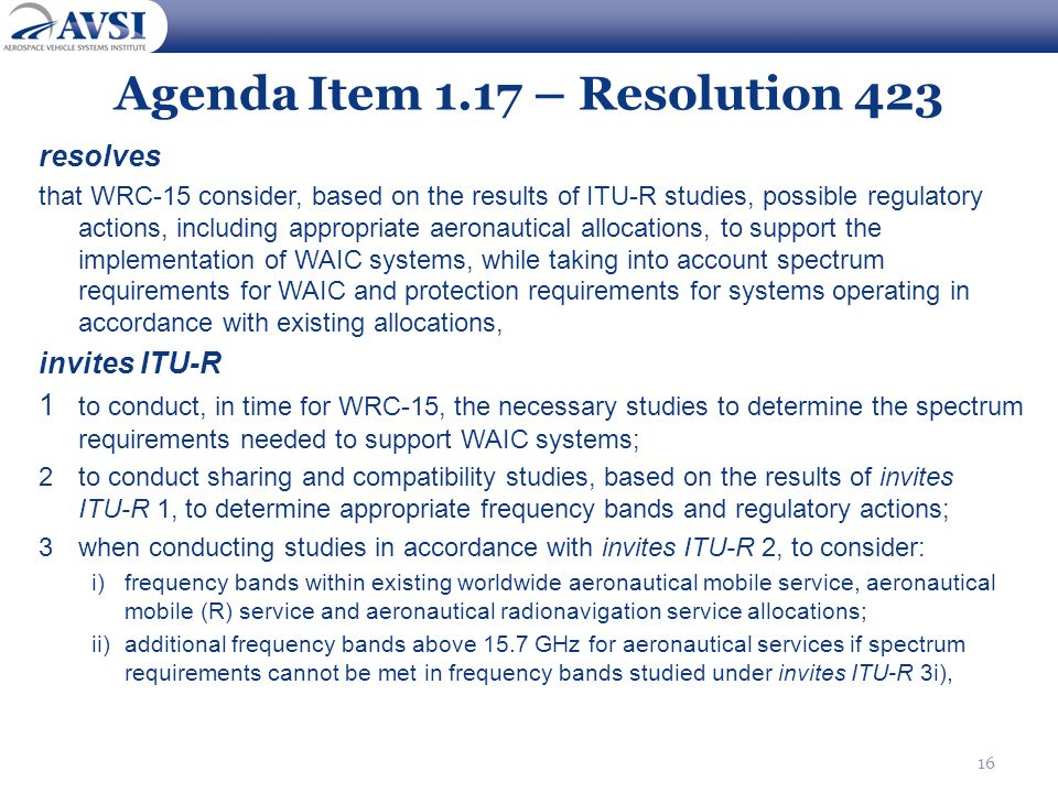 16 Agenda Item 1.17 – Resolution 423 resolves that WRC 15 consider, based on the results of ITU R studies, possible regulatory actions, including appr