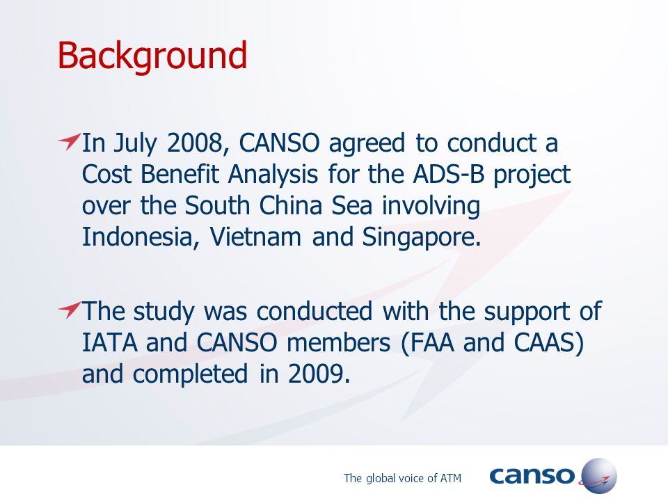 Background In July 2008, CANSO agreed to conduct a Cost Benefit Analysis for the ADS-B project over the South China Sea involving Indonesia, Vietnam a