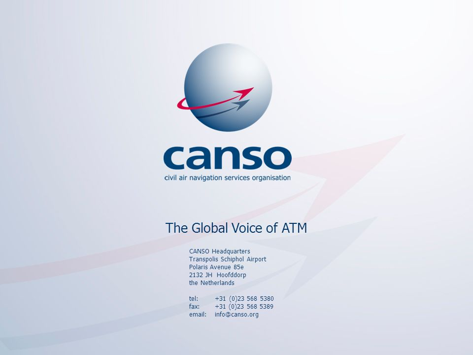 The global voice of ATM CANSO Headquarters Transpolis Schiphol Airport Polaris Avenue 85e 2132 JH Hoofddorp the Netherlands tel: +31 (0)23 568 5380 fa