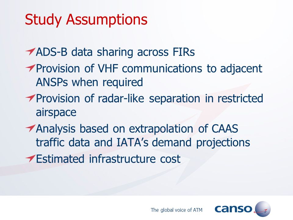 The global voice of ATM Study Assumptions ADS-B data sharing across FIRs Provision of VHF communications to adjacent ANSPs when required Provision of