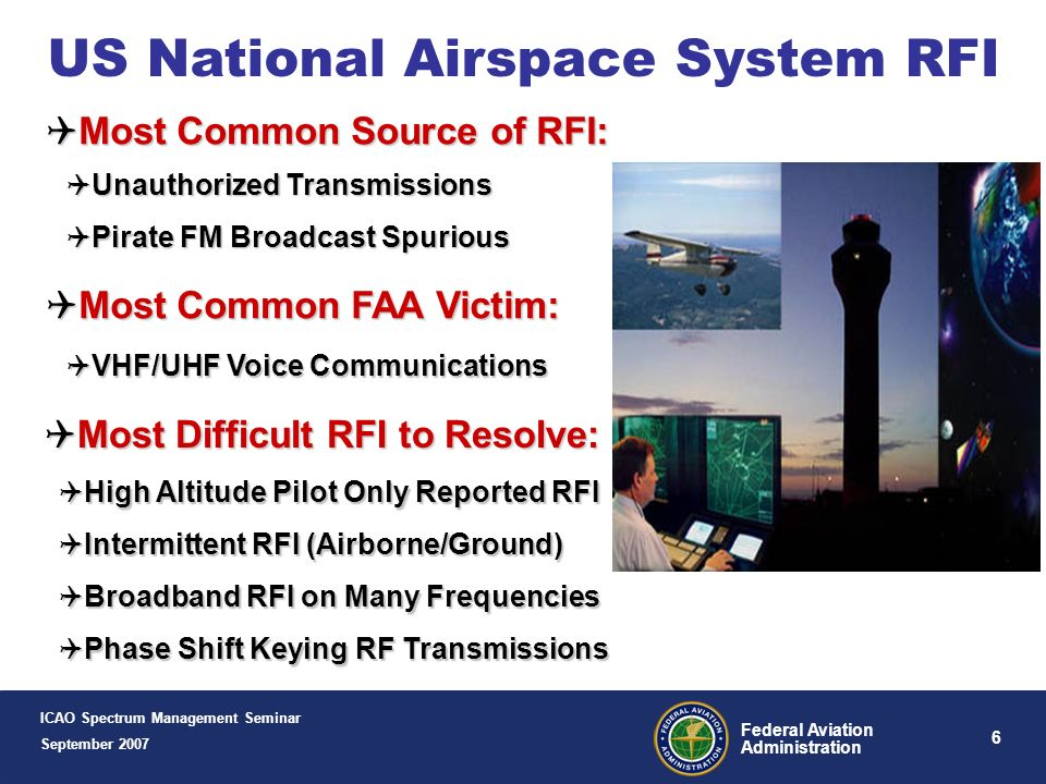 6 Federal Aviation Administration US National Airspace System RFI ICAO Spectrum Management Seminar September 2007 Most Common Source of RFI: Most Common Source of RFI: Unauthorized Transmissions Pirate FM Broadcast Spurious Most Common FAA Victim: Most Common FAA Victim: VHF/UHF Voice Communications Most Difficult RFI to Resolve: Most Difficult RFI to Resolve: High Altitude Pilot Only Reported RFI Intermittent RFI (Airborne/Ground) Broadband RFI on Many Frequencies Phase Shift Keying RF Transmissions