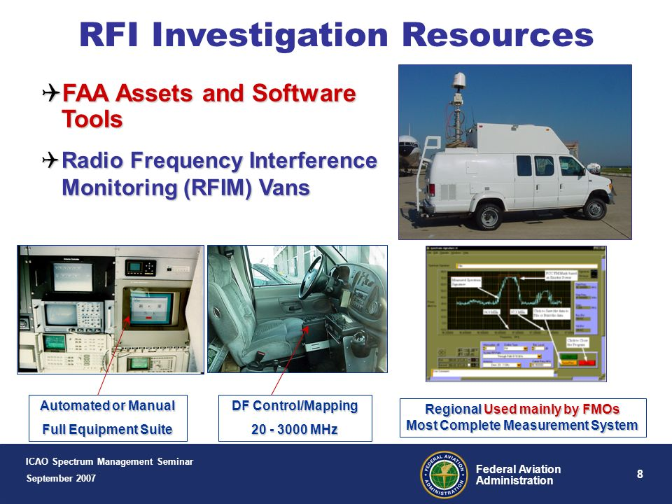 8 Federal Aviation Administration Automated or Manual Full Equipment Suite DF Control/Mapping 20 - 3000 MHz Regional Used mainly by FMOs Most Complete Measurement System RFI Investigation Resources FAA Assets and Software Tools FAA Assets and Software Tools Radio Frequency Interference Monitoring (RFIM) Vans Radio Frequency Interference Monitoring (RFIM) Vans ICAO Spectrum Management Seminar September 2007