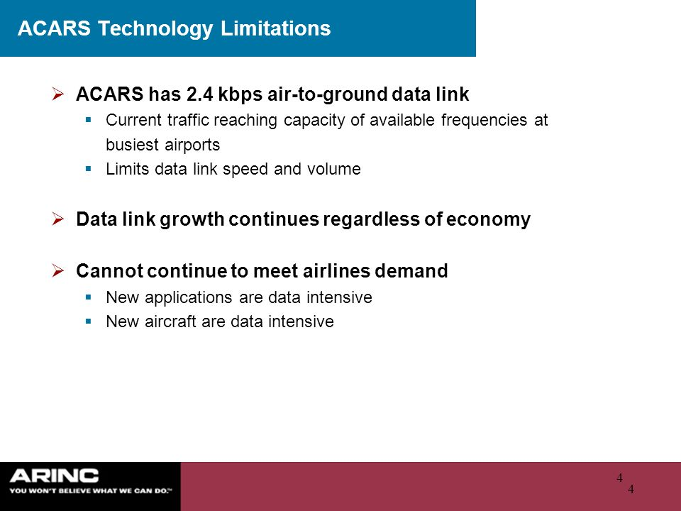 4 4 ACARS Technology Limitations ACARS has 2.4 kbps air-to-ground data link Current traffic reaching capacity of available frequencies at busiest airp