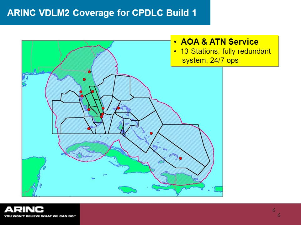 6 6 ARINC VDLM2 Coverage for CPDLC Build 1 AOA & ATN Service 13 Stations; fully redundant system; 24/7 ops AOA & ATN Service 13 Stations; fully redundant system; 24/7 ops