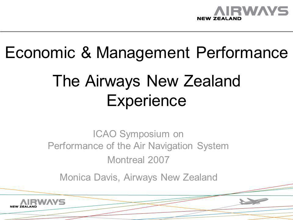 Economic & Management Performance The Airways New Zealand Experience ICAO Symposium on Performance of the Air Navigation System Montreal 2007 Monica Davis, Airways New Zealand