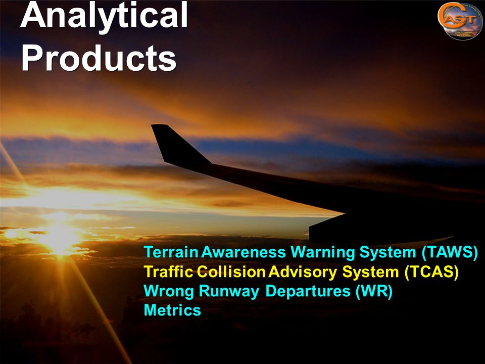 37 Analytical Products Terrain Awareness Warning System (TAWS) Traffic Collision Advisory System (TCAS) Wrong Runway Departures (WR) Metrics