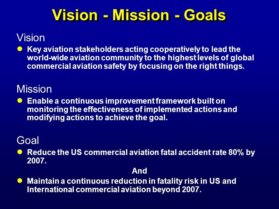 Vision - Mission - Goals Vision Key aviation stakeholders acting cooperatively to lead the world-wide aviation community to the highest levels of glob