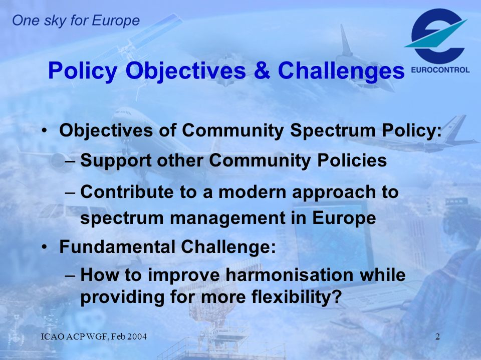 ICAO ACP WGF, Feb 20042 Policy Objectives & Challenges Objectives of Community Spectrum Policy: –Support other Community Policies –Contribute to a modern approach to spectrum management in Europe Fundamental Challenge: –How to improve harmonisation while providing for more flexibility