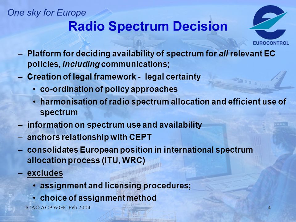 ICAO ACP WGF, Feb 20044 Radio Spectrum Decision –Platform for deciding availability of spectrum for all relevant EC policies, including communications; –Creation of legal framework - legal certainty co-ordination of policy approaches harmonisation of radio spectrum allocation and efficient use of spectrum –information on spectrum use and availability –anchors relationship with CEPT –consolidates European position in international spectrum allocation process (ITU, WRC) –excludes assignment and licensing procedures; choice of assignment method