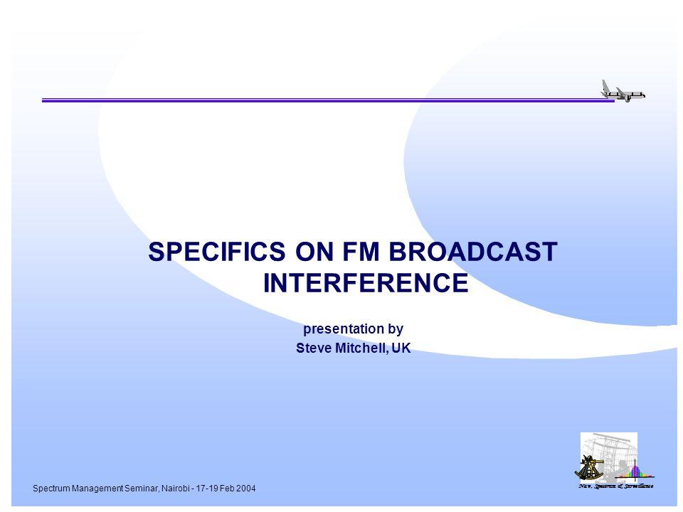 Nav, Spectrum & Surveillance Spectrum Management Seminar, Nairobi - 17-19 Feb 2004 SPECIFICS ON FM BROADCAST INTERFERENCE presentation by Steve Mitchell, UK
