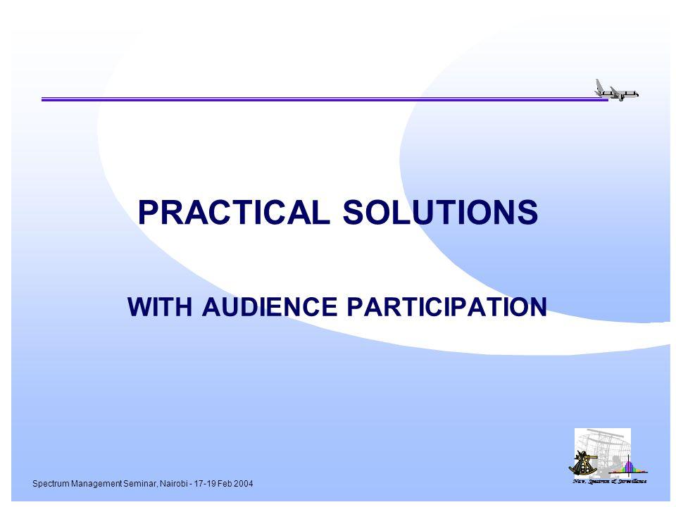 Nav, Spectrum & Surveillance Spectrum Management Seminar, Nairobi - 17-19 Feb 2004 PRACTICAL SOLUTIONS WITH AUDIENCE PARTICIPATION