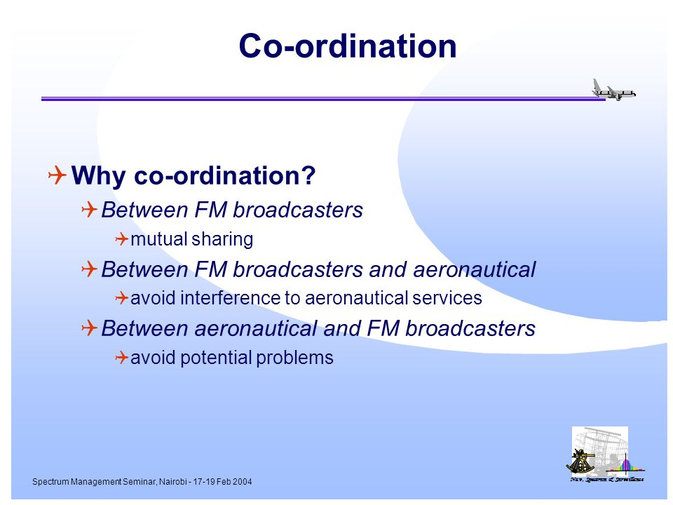 Nav, Spectrum & Surveillance Spectrum Management Seminar, Nairobi - 17-19 Feb 2004 Co-ordination Why co-ordination? Between FM broadcasters mutual sha