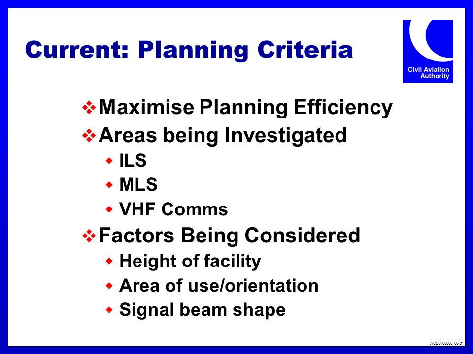 ACD A00000 00-01 Current: Planning Criteria Maximise Planning Efficiency Areas being Investigated ILS MLS VHF Comms Factors Being Considered Height of facility Area of use/orientation Signal beam shape