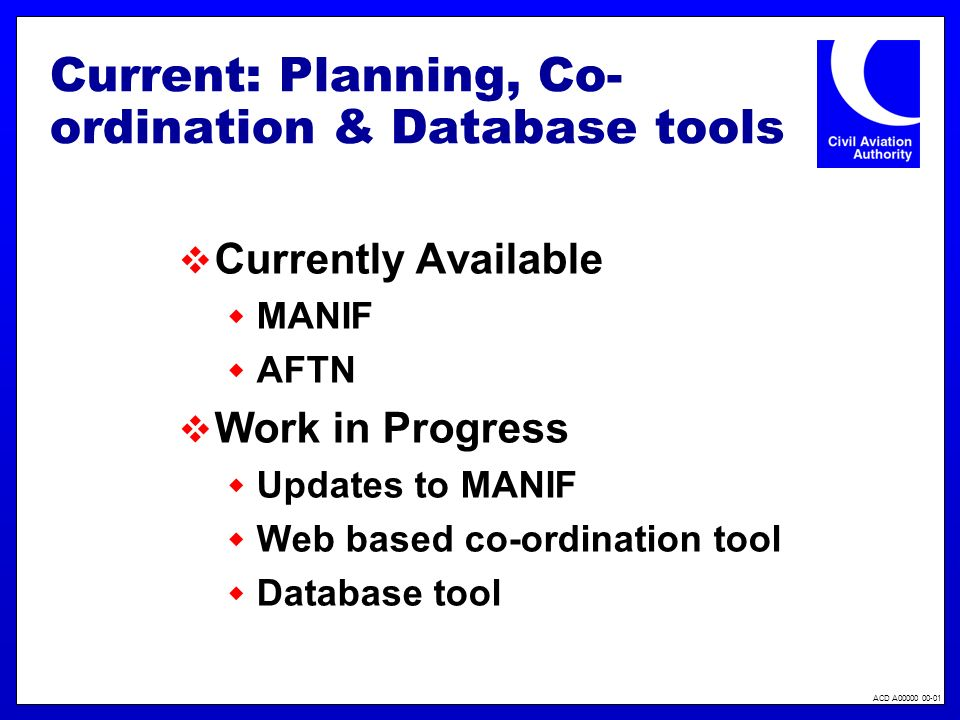 ACD A00000 00-01 Current: Planning, Co- ordination & Database tools Currently Available MANIF AFTN Work in Progress Updates to MANIF Web based co-ordination tool Database tool