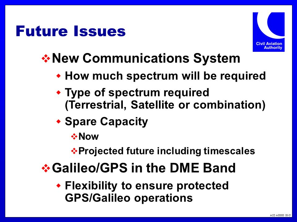 ACD A00000 00-01 Future Issues New Communications System How much spectrum will be required Type of spectrum required (Terrestrial, Satellite or combination) Spare Capacity Now Projected future including timescales Galileo/GPS in the DME Band Flexibility to ensure protected GPS/Galileo operations