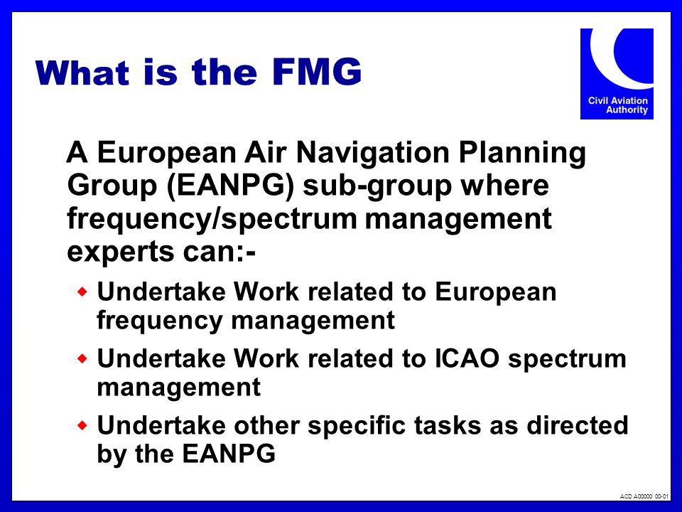 ACD A00000 00-01 What is the FMG A European Air Navigation Planning Group (EANPG) sub-group where frequency/spectrum management experts can:- Undertake Work related to European frequency management Undertake Work related to ICAO spectrum management Undertake other specific tasks as directed by the EANPG