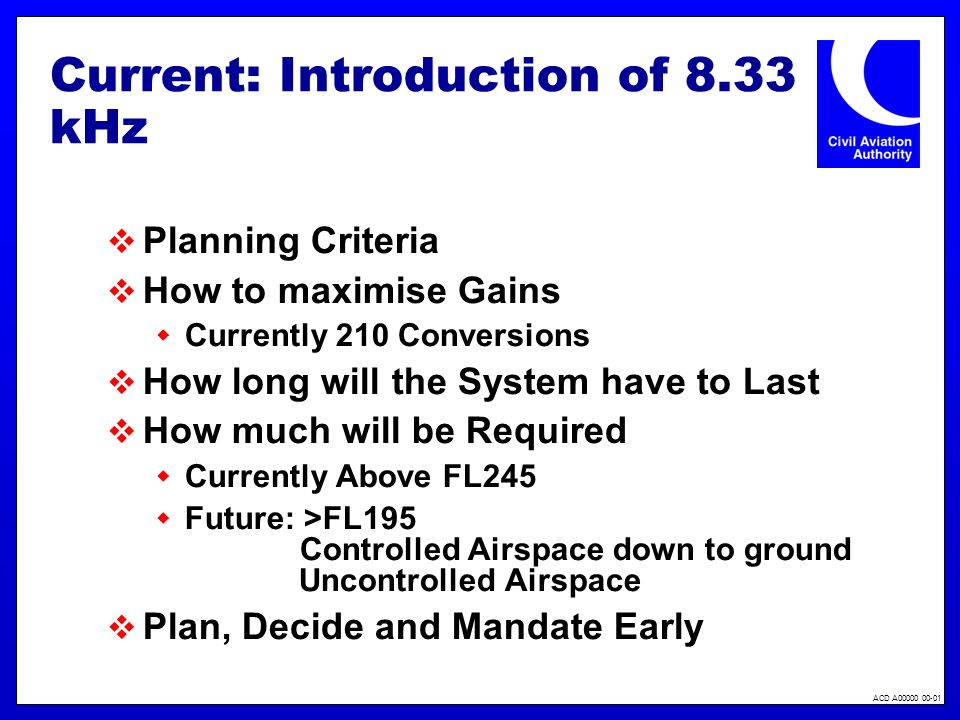 ACD A00000 00-01 Current: Introduction of 8.33 kHz Planning Criteria How to maximise Gains Currently 210 Conversions How long will the System have to Last How much will be Required Currently Above FL245 Future: >FL195 Controlled Airspace down to ground Uncontrolled Airspace Plan, Decide and Mandate Early
