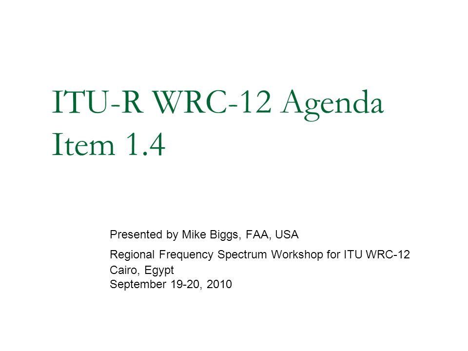 ITU-R WRC-12 Agenda Item 1.4 Presented by Mike Biggs, FAA, USA Regional Frequency Spectrum Workshop for ITU WRC-12 Cairo, Egypt September 19-20, 2010
