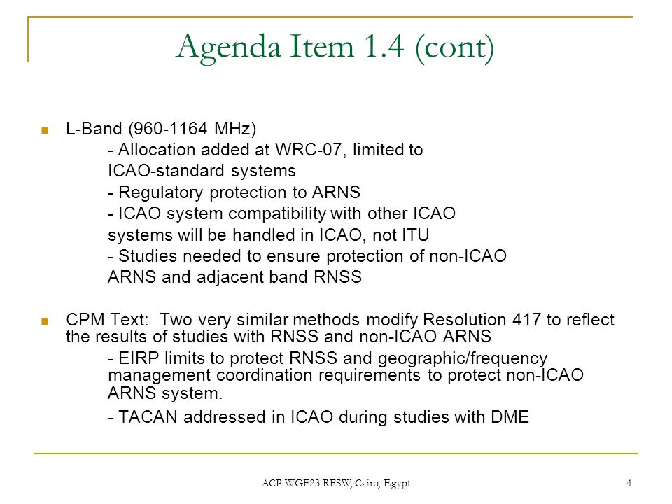 ACP WGF23 RFSW, Cairo, Egypt 4 Agenda Item 1.4 (cont) L-Band (960-1164 MHz) - Allocation added at WRC-07, limited to ICAO-standard systems - Regulator