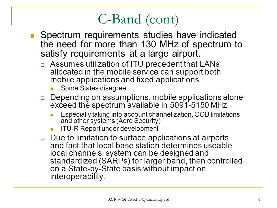 ACP WGF23 RFSW, Cairo, Egypt 6 C-Band (cont) Spectrum requirements studies have indicated the need for more than 130 MHz of spectrum to satisfy requir