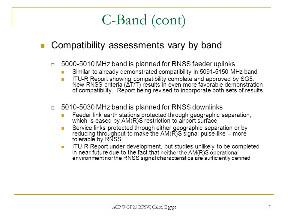 ACP WGF23 RFSW, Cairo, Egypt 7 C-Band (cont) Compatibility assessments vary by band 5000-5010 MHz band is planned for RNSS feeder uplinks Similar to a